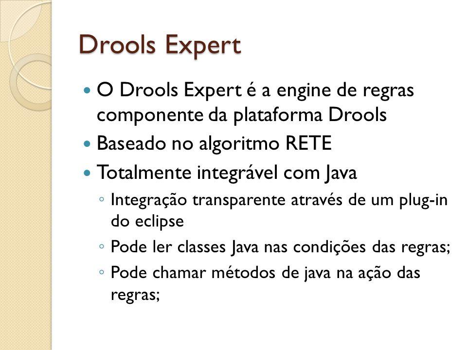 Drools Expert O Drools Expert é a engine de regras componente da plataforma Drools Baseado no algoritmo RETE Totalmente integrável com Java ◦ Integração transparente através de um plug-in do eclipse ◦ Pode ler classes Java nas condições das regras; ◦ Pode chamar métodos de java na ação das regras;