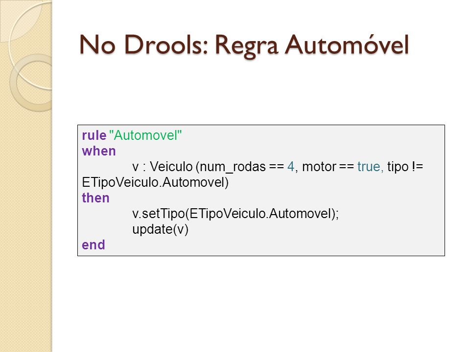 No Drools: Regra Automóvel rule Automovel when v : Veiculo (num_rodas == 4, motor == true, tipo != ETipoVeiculo.Automovel) then v.setTipo(ETipoVeiculo.Automovel); update(v) end