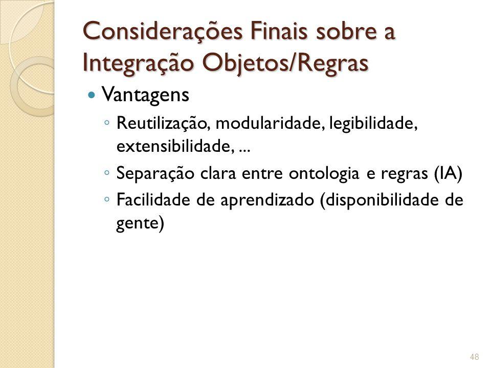 Considerações Finais sobre a Integração Objetos/Regras Vantagens ◦ Reutilização, modularidade, legibilidade, extensibilidade,...