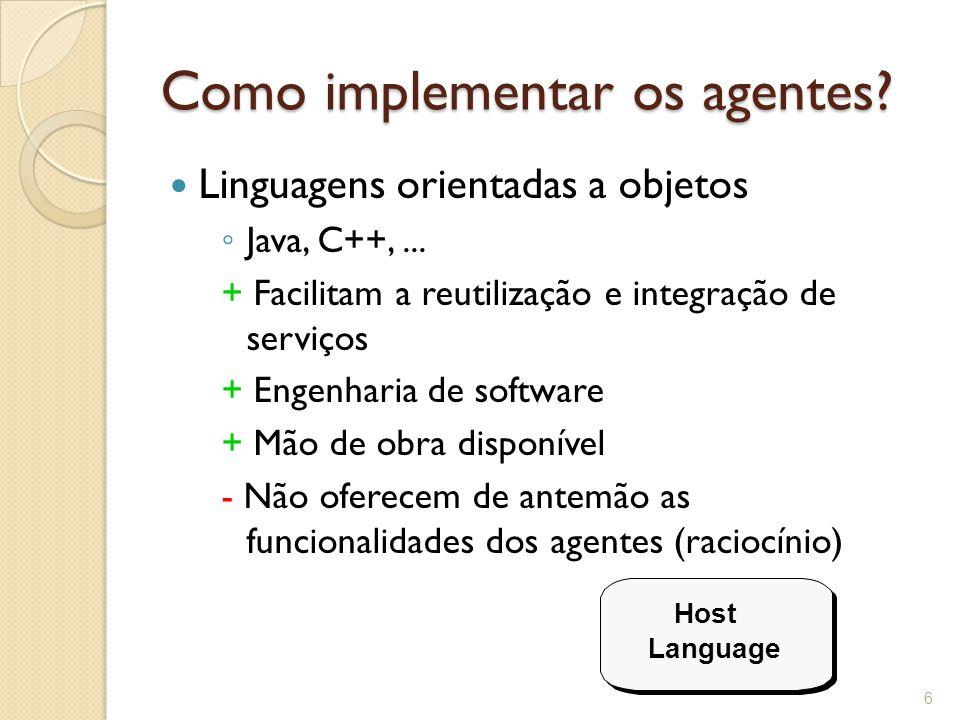 Como implementar os agentes. Linguagens orientadas a objetos ◦ Java, C++,...
