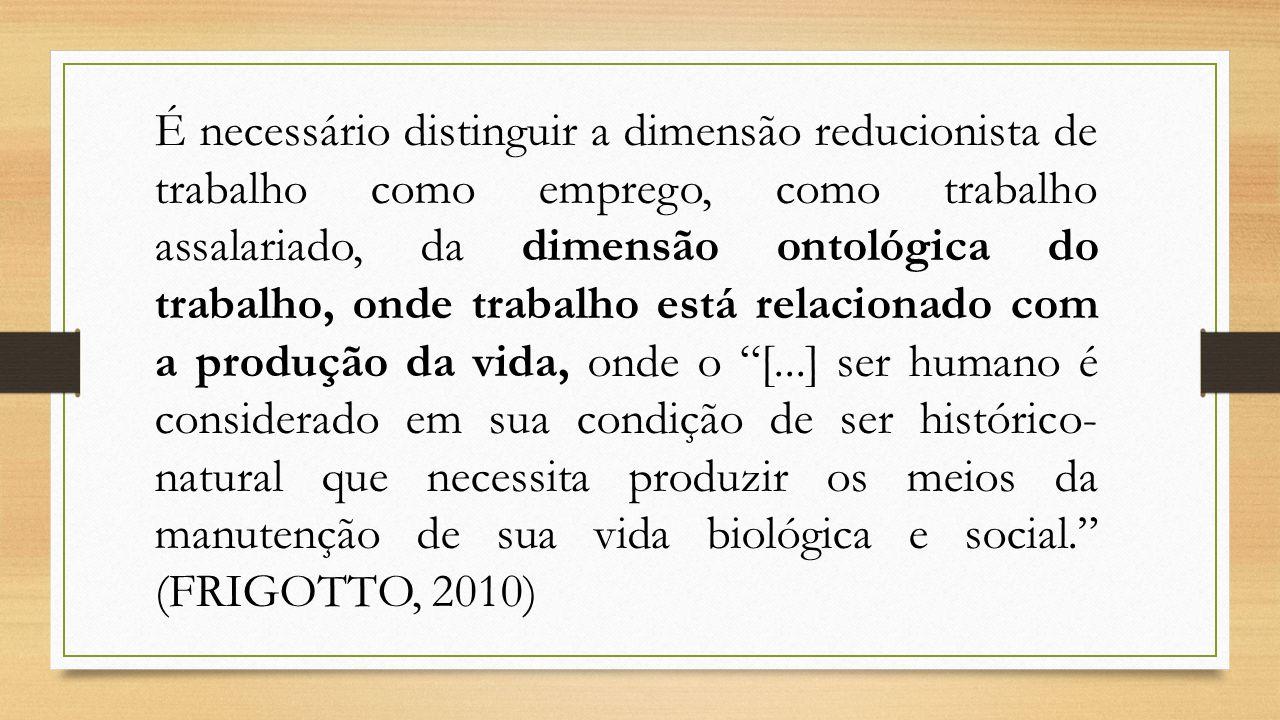 É necessário distinguir a dimensão reducionista de trabalho como emprego, como trabalho assalariado, da dimensão ontológica do trabalho, onde trabalho
