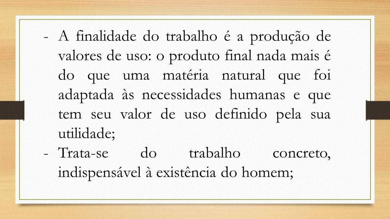 -A finalidade do trabalho é a produção de valores de uso: o produto final nada mais é do que uma matéria natural que foi adaptada às necessidades huma