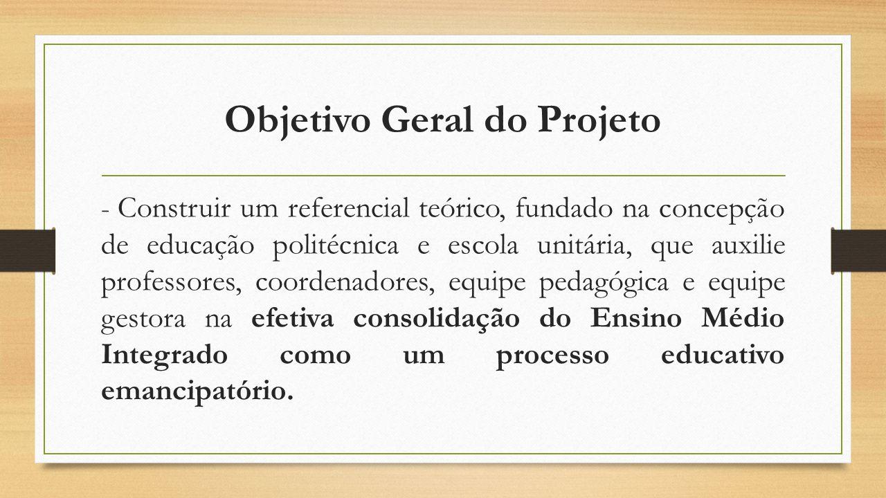 Objetivo Geral do Projeto - Construir um referencial teórico, fundado na concepção de educação politécnica e escola unitária, que auxilie professores,