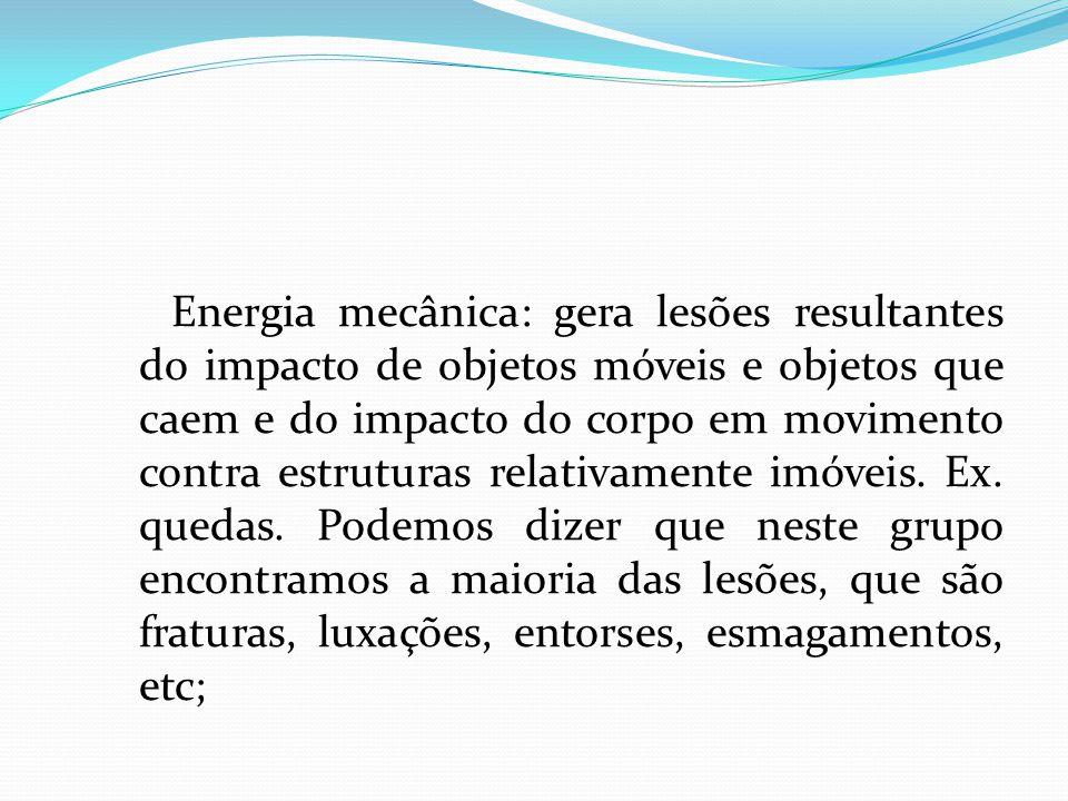 Energia mecânica: gera lesões resultantes do impacto de objetos móveis e objetos que caem e do impacto do corpo em movimento contra estruturas relativ