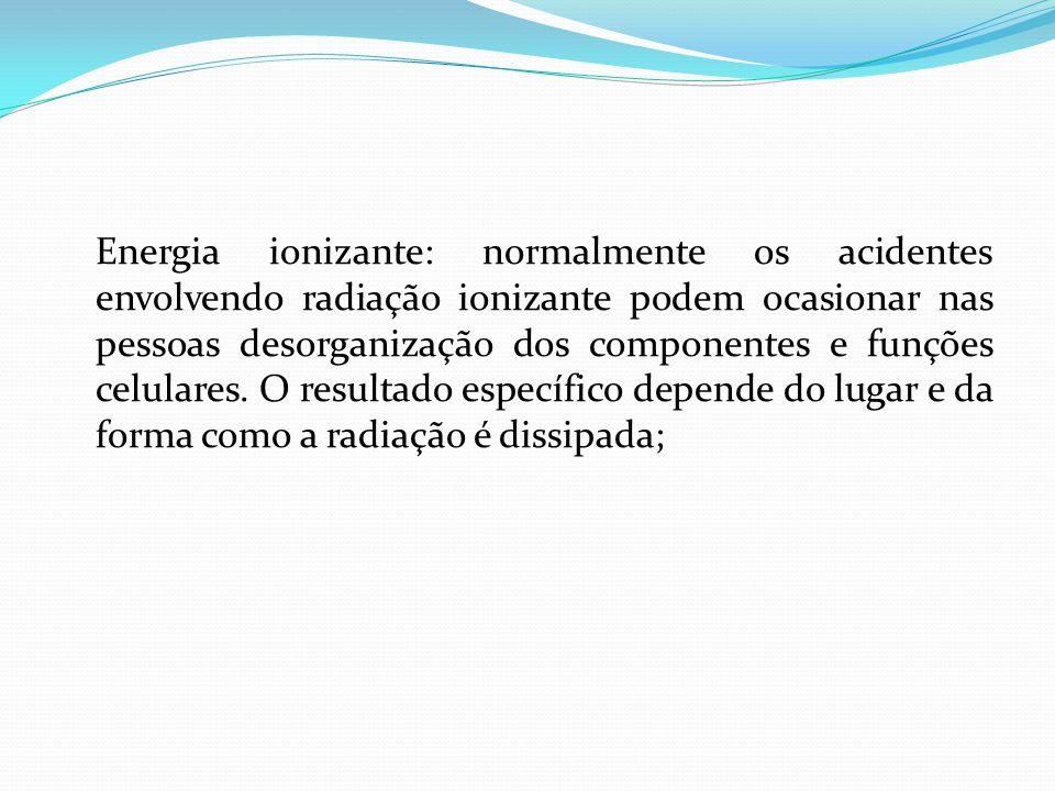 Energia ionizante: normalmente os acidentes envolvendo radiação ionizante podem ocasionar nas pessoas desorganização dos componentes e funções celular