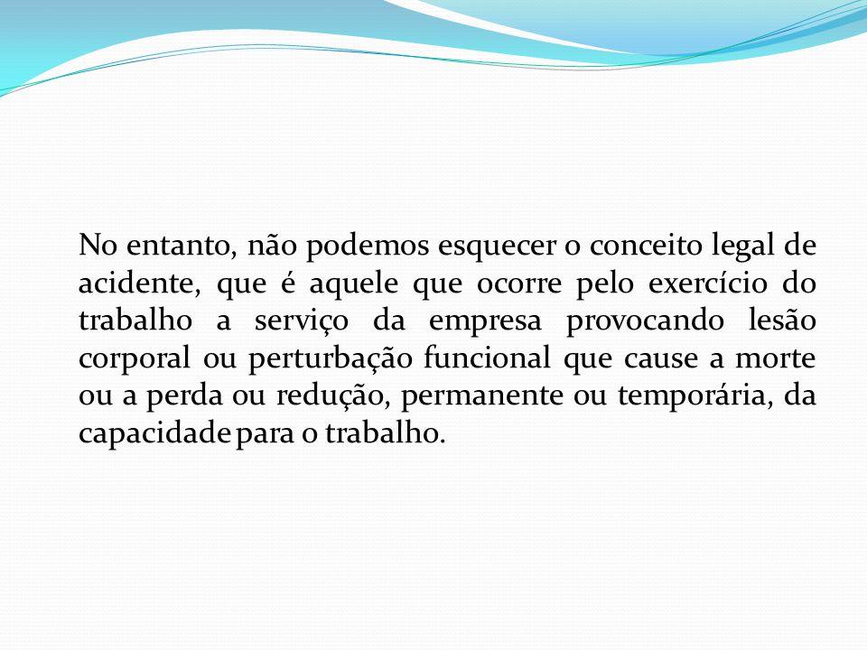 No entanto, não podemos esquecer o conceito legal de acidente, que é aquele que ocorre pelo exercício do trabalho a serviço da empresa provocando lesã