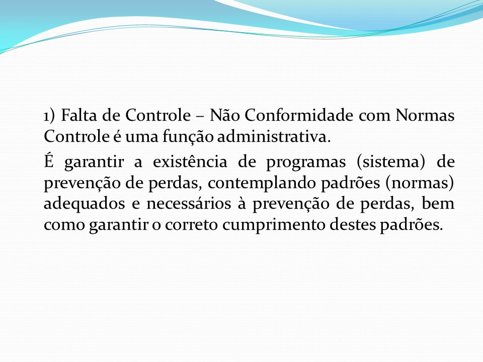 1) Falta de Controle – Não Conformidade com Normas Controle é uma função administrativa. É garantir a existência de programas (sistema) de prevenção d