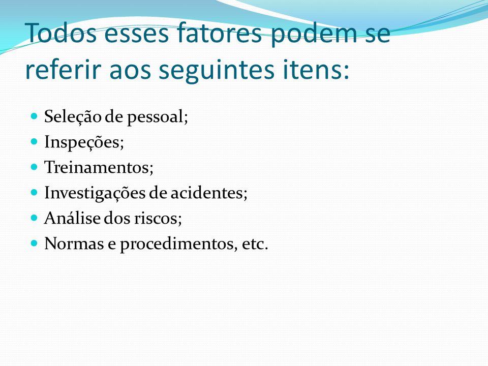 Todos esses fatores podem se referir aos seguintes itens: Seleção de pessoal; Inspeções; Treinamentos; Investigações de acidentes; Análise dos riscos;