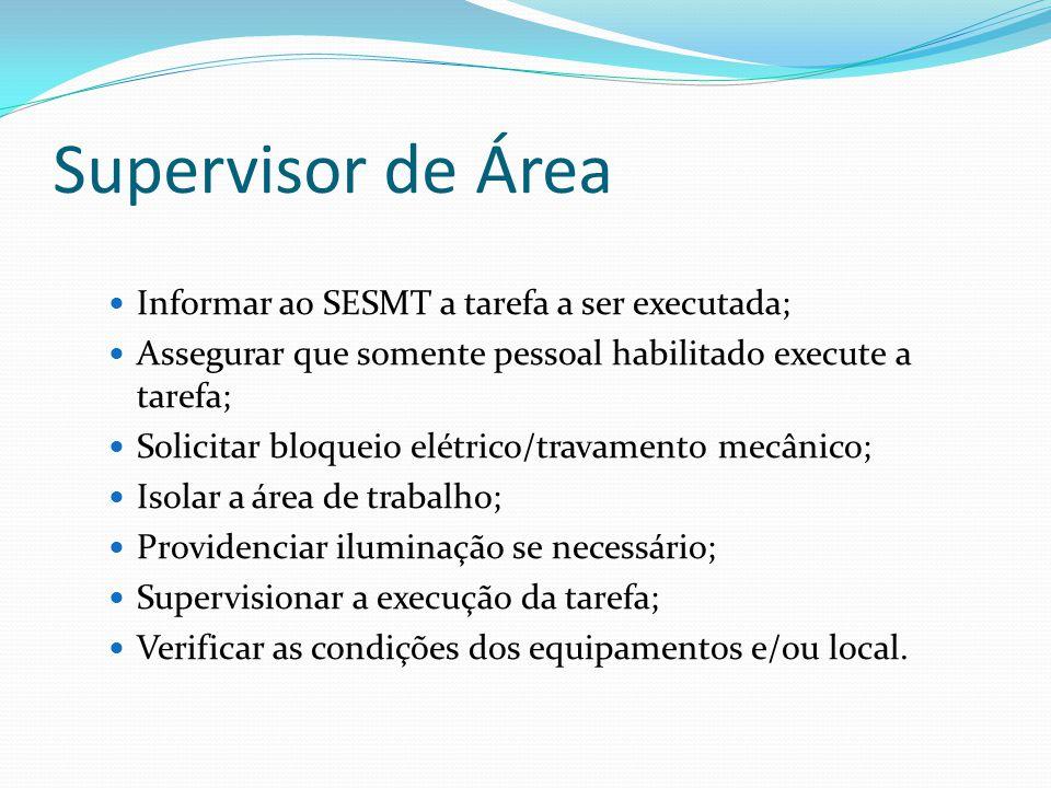 Supervisor de Área Informar ao SESMT a tarefa a ser executada; Assegurar que somente pessoal habilitado execute a tarefa; Solicitar bloqueio elétrico/