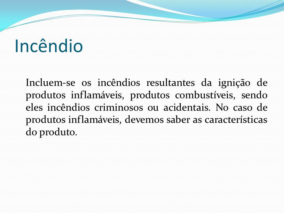 Incêndio Incluem-se os incêndios resultantes da ignição de produtos inflamáveis, produtos combustíveis, sendo eles incêndios criminosos ou acidentais.