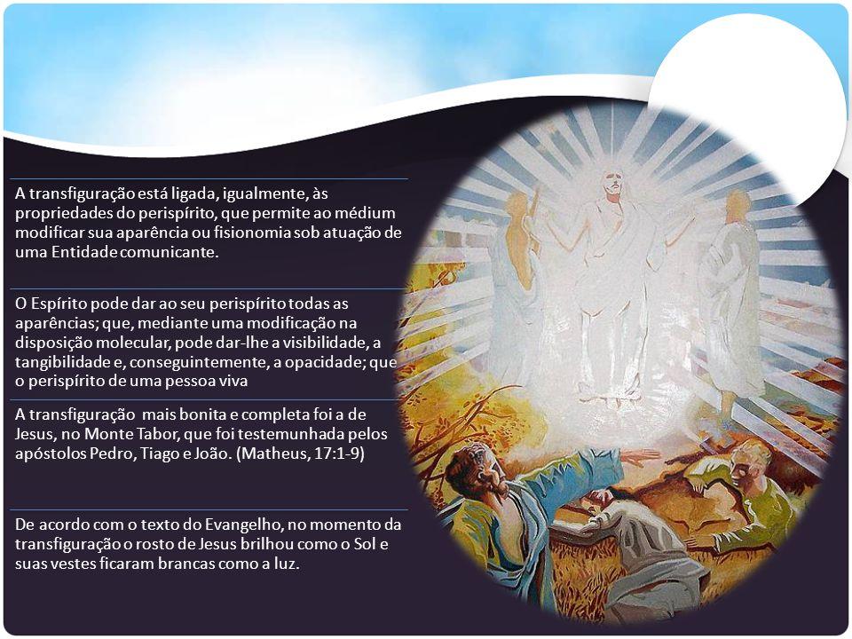 A transfiguração está ligada, igualmente, às propriedades do perispírito, que permite ao médium modificar sua aparência ou fisionomia sob atuação de u