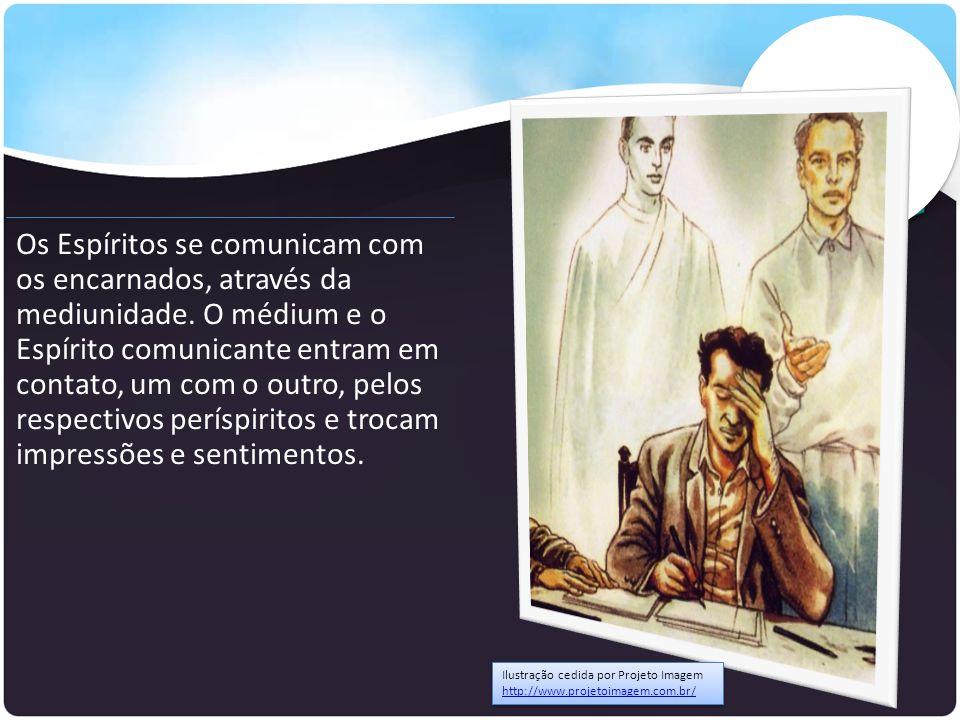 Os Espíritos se comunicam com os encarnados, através da mediunidade. O médium e o Espírito comunicante entram em contato, um com o outro, pelos respec