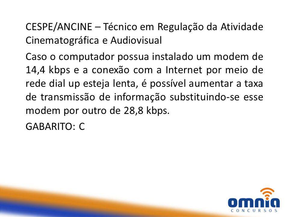 CESPE/ANCINE – Técnico em Regulação da Atividade Cinematográfica e Audiovisual Caso o computador possua instalado um modem de 14,4 kbps e a conexão com a Internet por meio de rede dial up esteja lenta, é possível aumentar a taxa de transmissão de informação substituindo-se esse modem por outro de 28,8 kbps.