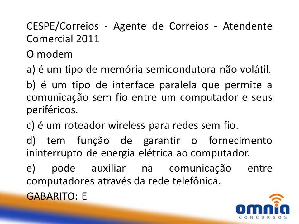 CESPE/Correios - Agente de Correios - Atendente Comercial 2011 O modem a) é um tipo de memória semicondutora não volátil.