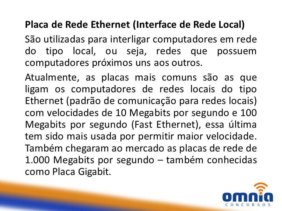 Placa de Rede Ethernet (Interface de Rede Local) São utilizadas para interligar computadores em rede do tipo local, ou seja, redes que possuem computadores próximos uns aos outros.