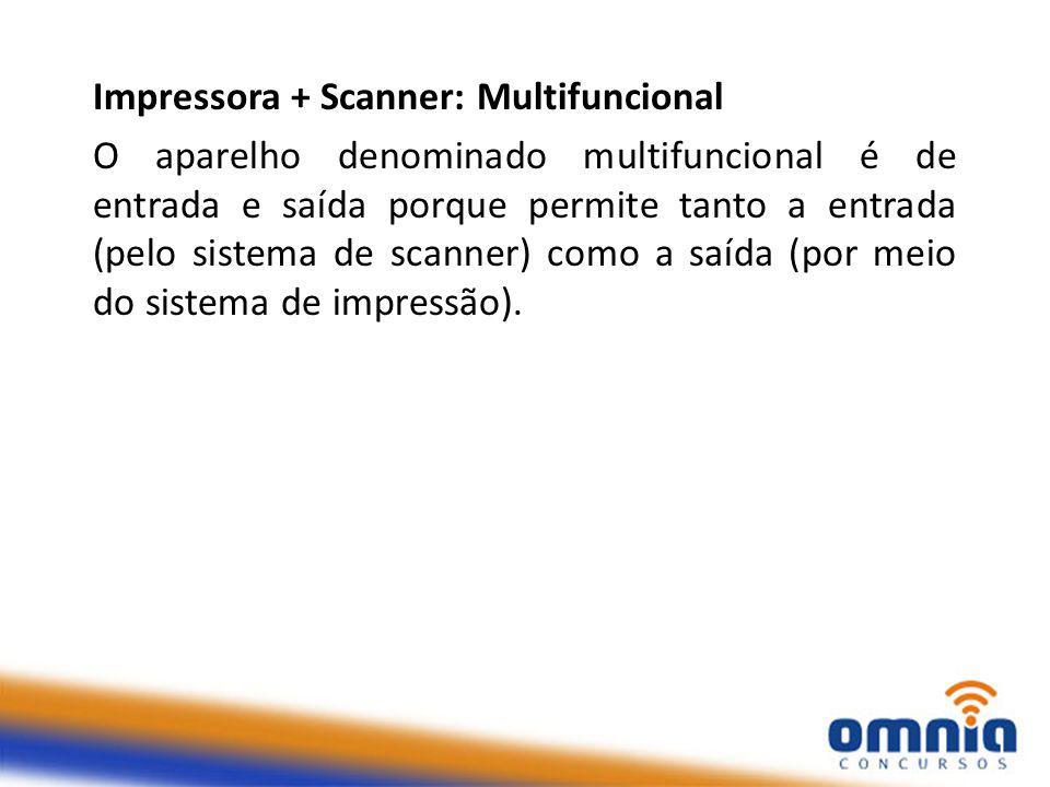 Impressora + Scanner: Multifuncional O aparelho denominado multifuncional é de entrada e saída porque permite tanto a entrada (pelo sistema de scanner) como a saída (por meio do sistema de impressão).