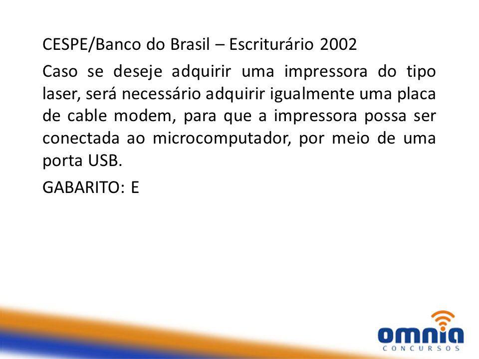 CESPE/Banco do Brasil – Escriturário 2002 Caso se deseje adquirir uma impressora do tipo laser, será necessário adquirir igualmente uma placa de cable modem, para que a impressora possa ser conectada ao microcomputador, por meio de uma porta USB.