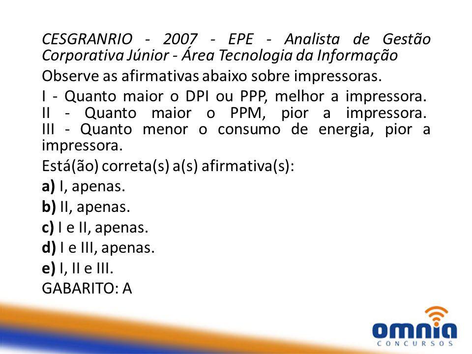CESGRANRIO - 2007 - EPE - Analista de Gestão Corporativa Júnior - Área Tecnologia da Informação Observe as afirmativas abaixo sobre impressoras.