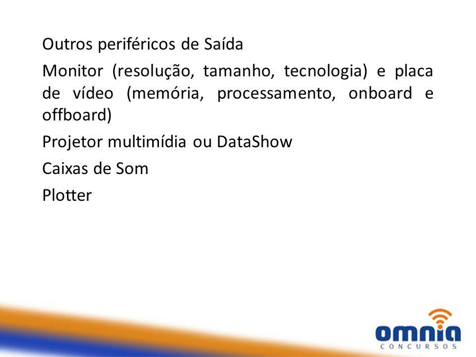 Outros periféricos de Saída Monitor (resolução, tamanho, tecnologia) e placa de vídeo (memória, processamento, onboard e offboard) Projetor multimídia ou DataShow Caixas de Som Plotter