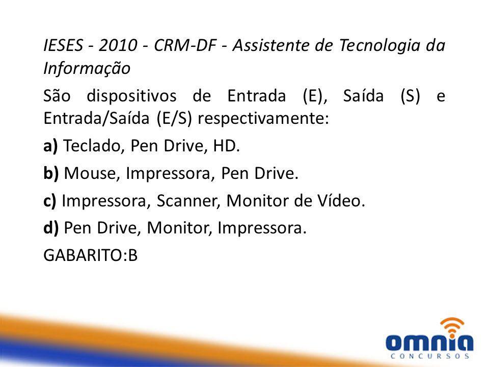 IESES - 2010 - CRM-DF - Assistente de Tecnologia da Informação São dispositivos de Entrada (E), Saída (S) e Entrada/Saída (E/S) respectivamente: a) Teclado, Pen Drive, HD.