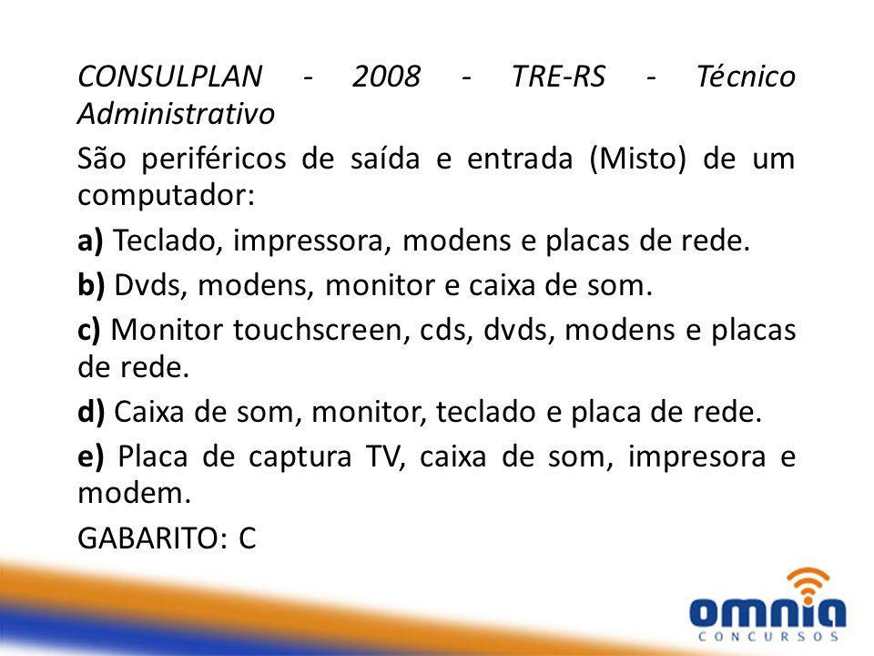 CONSULPLAN - 2008 - TRE-RS - Técnico Administrativo São periféricos de saída e entrada (Misto) de um computador: a) Teclado, impressora, modens e placas de rede.