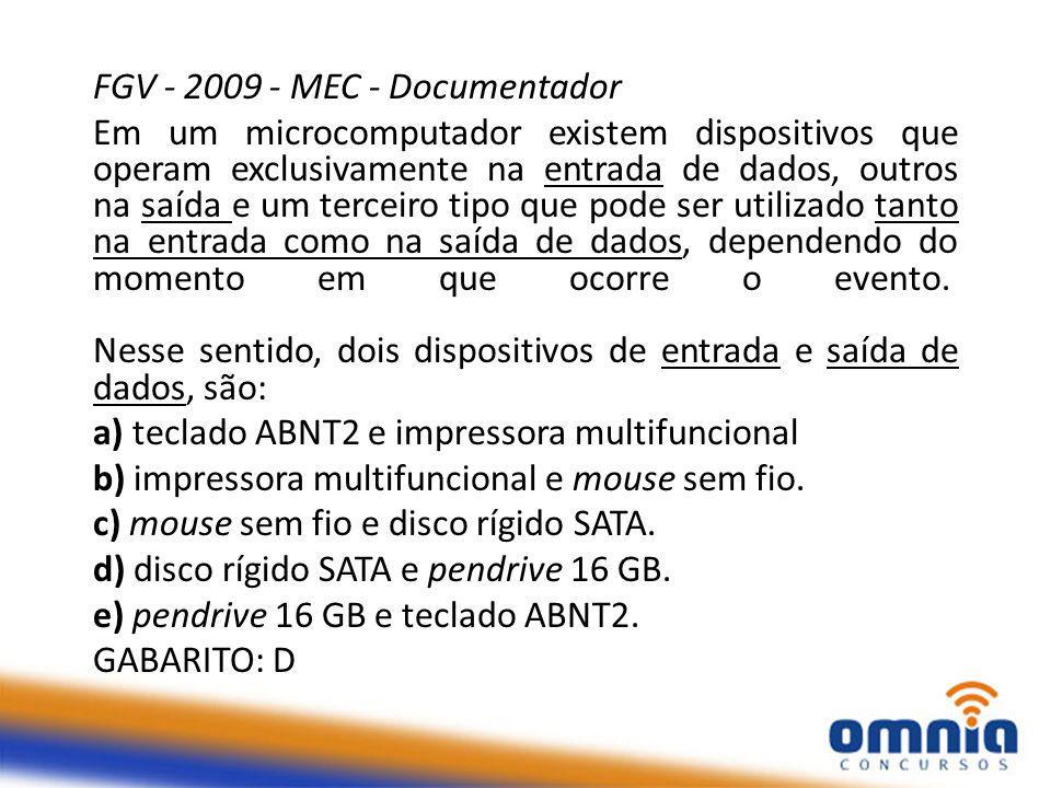 FGV - 2009 - MEC - Documentador Em um microcomputador existem dispositivos que operam exclusivamente na entrada de dados, outros na saída e um terceiro tipo que pode ser utilizado tanto na entrada como na saída de dados, dependendo do momento em que ocorre o evento.