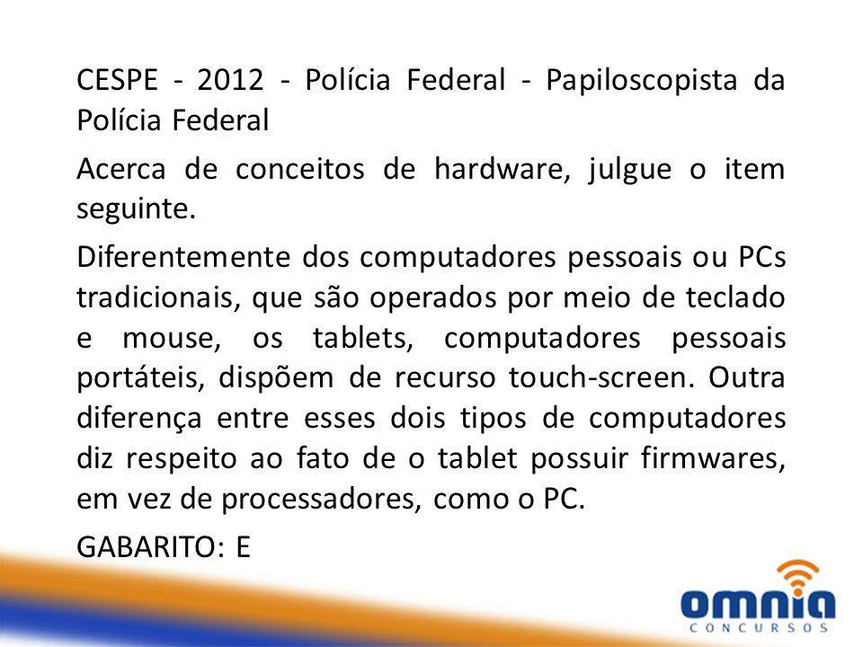 CESPE - 2012 - Polícia Federal - Papiloscopista da Polícia Federal Acerca de conceitos de hardware, julgue o item seguinte.
