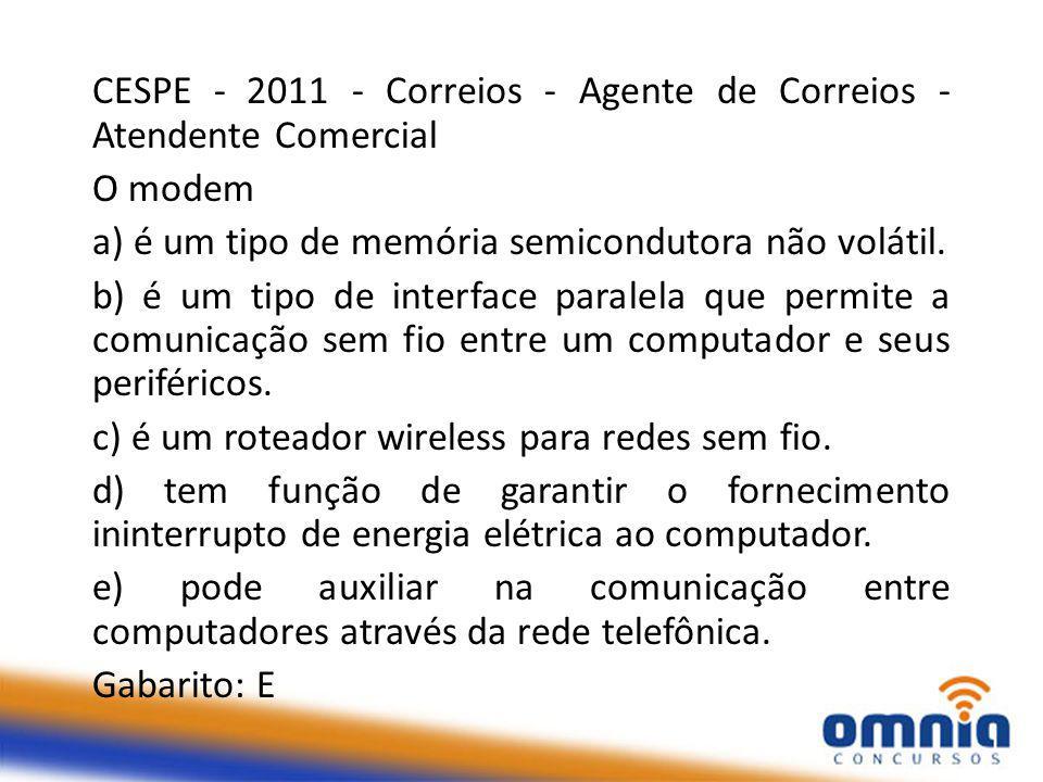 CESPE - 2011 - Correios - Agente de Correios - Atendente Comercial O modem a) é um tipo de memória semicondutora não volátil.