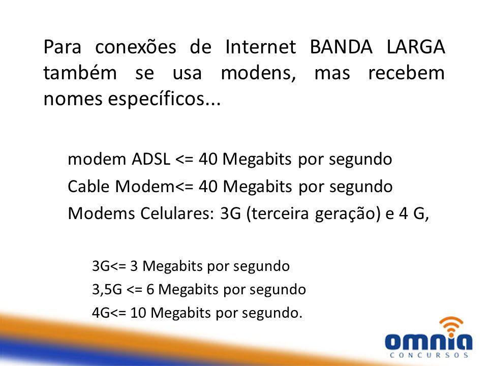 Para conexões de Internet BANDA LARGA também se usa modens, mas recebem nomes específicos...