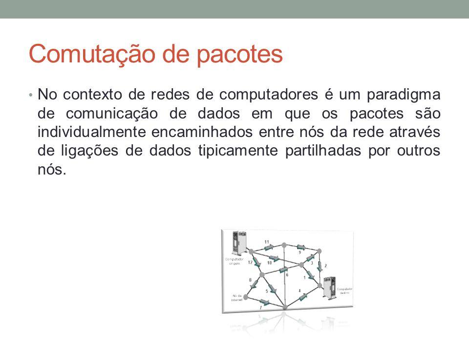 Comutação de pacotes No contexto de redes de computadores é um paradigma de comunicação de dados em que os pacotes são individualmente encaminhados en