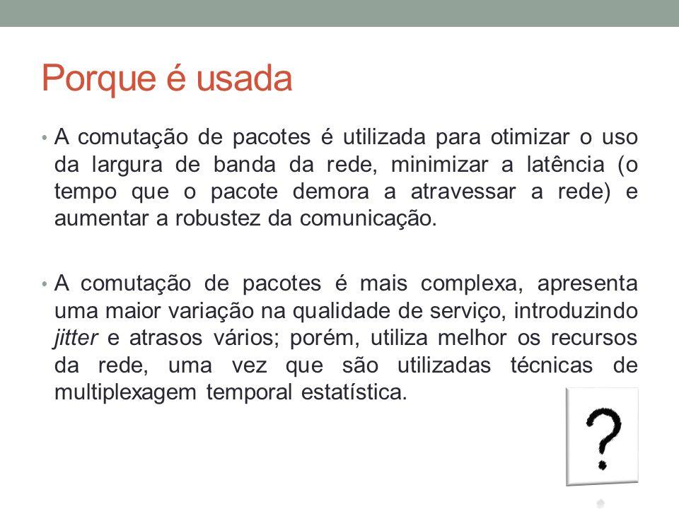 Porque é usada A comutação de pacotes é utilizada para otimizar o uso da largura de banda da rede, minimizar a latência (o tempo que o pacote demora a
