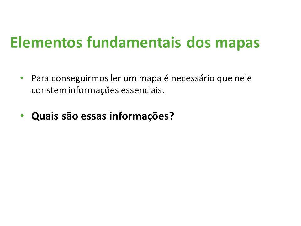 Elementos fundamentais dos mapas Para conseguirmos ler um mapa é necessário que nele constem informações essenciais. Quais são essas informações?