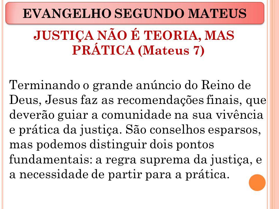 JUSTIÇA NÃO É TEORIA, MAS PRÁTICA (Mateus 7) Terminando o grande anúncio do Reino de Deus, Jesus faz as recomendações finais, que deverão guiar a comunidade na sua vivência e prática da justiça.