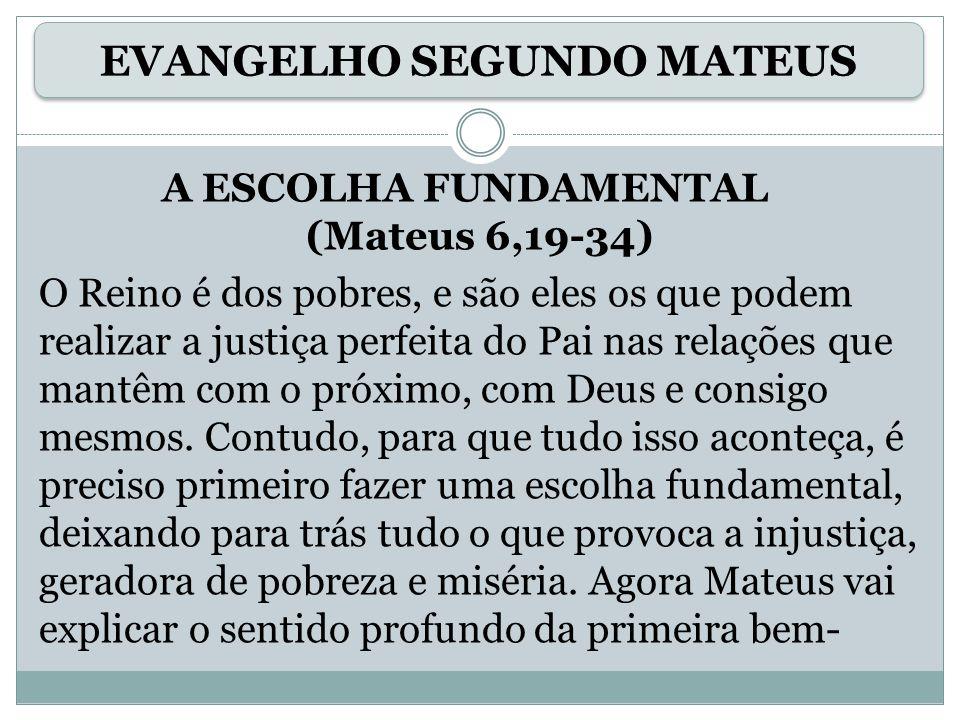 A ESCOLHA FUNDAMENTAL (Mateus 6,19-34) O Reino é dos pobres, e são eles os que podem realizar a justiça perfeita do Pai nas relações que mantêm com o próximo, com Deus e consigo mesmos.