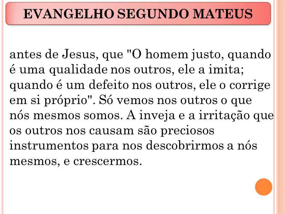 antes de Jesus, que O homem justo, quando é uma qualidade nos outros, ele a imita; quando é um defeito nos outros, ele o corrige em si próprio .