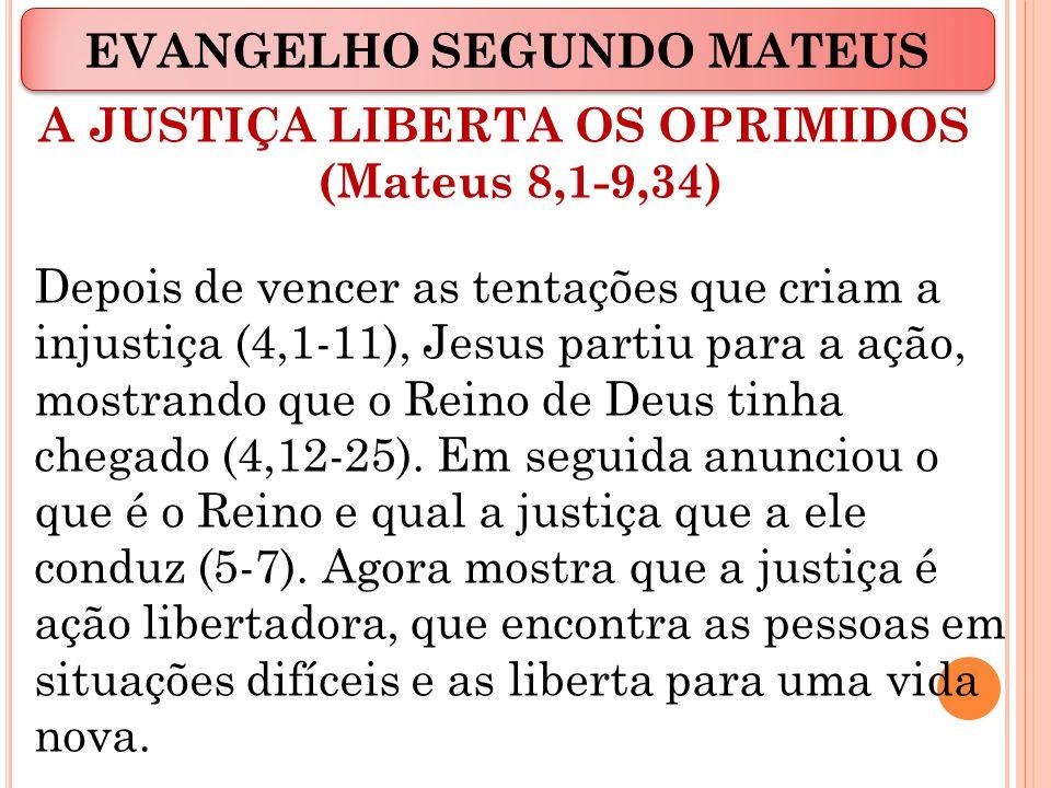 A JUSTIÇA LIBERTA OS OPRIMIDOS (Mateus 8,1-9,34) Depois de vencer as tentações que criam a injustiça (4,1-11), Jesus partiu para a ação, mostrando que o Reino de Deus tinha chegado (4,12-25).