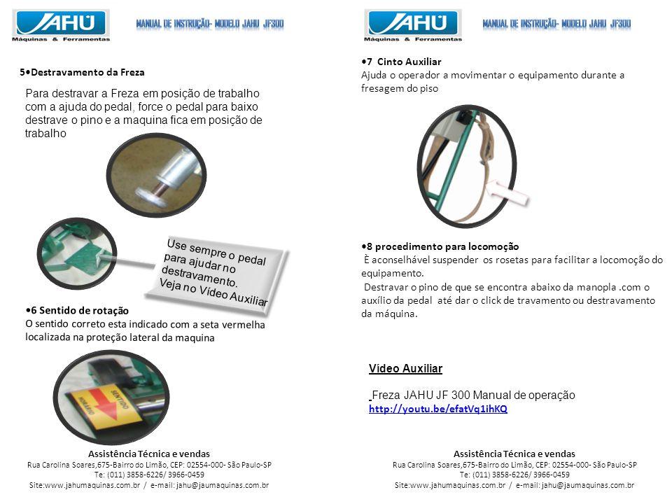 Assistência Técnica e vendas Rua Carolina Soares,675-Bairro do Limão, CEP: 02554-000- São Paulo-SP Te: (011) 3858-6226/ 3966-0459 Site:www.jahumaquinas.com.br / e-mail: jahu@jaumaquinas.com.br Assistência Técnica e vendas Rua Carolina Soares,675-Bairro do Limão, CEP: 02554-000- São Paulo-SP Te: (011) 3858-6226/ 3966-0459 Site:www.jahumaquinas.com.br / e-mail: jahu@jaumaquinas.com.br 5Destravamento da Freza 7 Cinto Auxiliar Ajuda o operador a movimentar o equipamento durante a fresagem do piso 8 procedimento para locomoção È aconselhável suspender os rosetas para facilitar a locomoção do equipamento.
