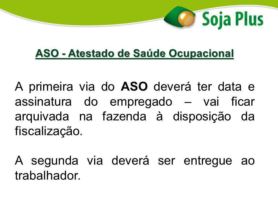 ASO - Atestado de Saúde Ocupacional A primeira via do ASO deverá ter data e assinatura do empregado – vai ficar arquivada na fazenda à disposição da f