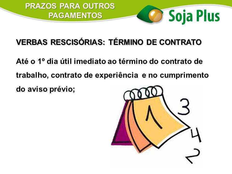 PRAZOS PARA OUTROS PAGAMENTOS VERBAS RESCISÓRIAS: TÉRMINO DE CONTRATO Até o 1º dia útil imediato ao término do contrato de trabalho, contrato de exper