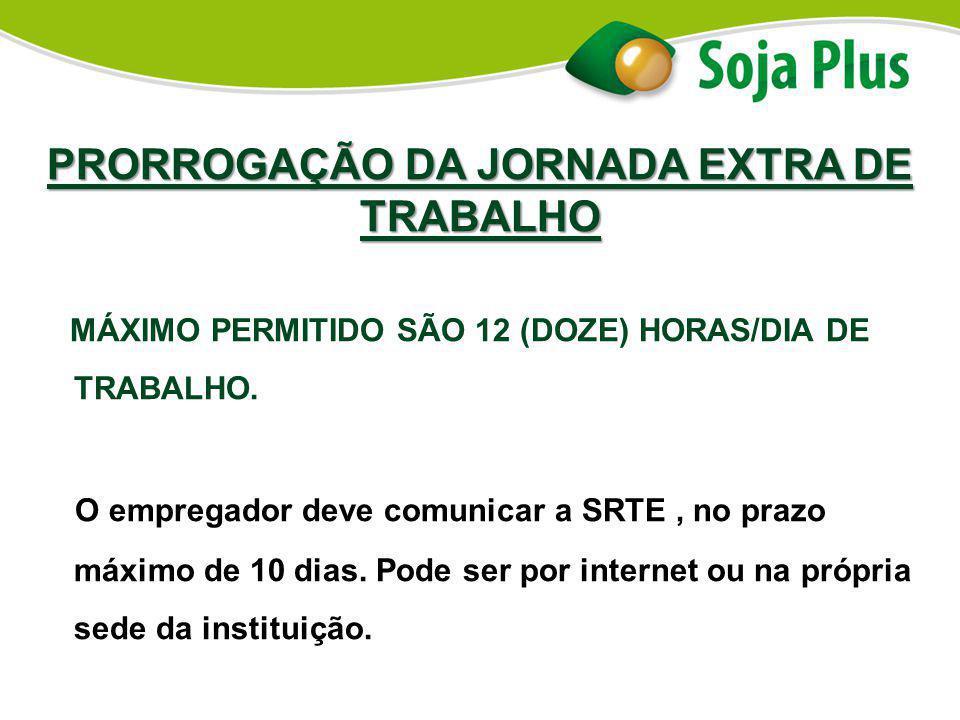 PRORROGAÇÃO DA JORNADA EXTRA DE TRABALHO MÁXIMO PERMITIDO SÃO 12 (DOZE) HORAS/DIA DE TRABALHO. O empregador deve comunicar a SRTE, no prazo máximo de