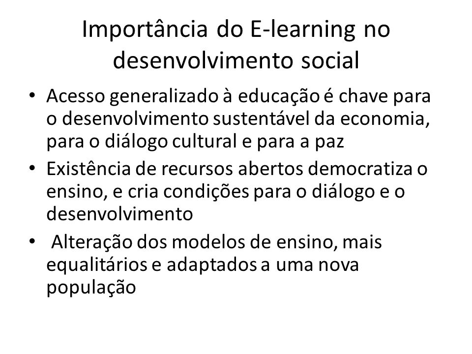 Importância do E-learning no desenvolvimento social Acesso generalizado à educação é chave para o desenvolvimento sustentável da economia, para o diálogo cultural e para a paz Existência de recursos abertos democratiza o ensino, e cria condições para o diálogo e o desenvolvimento Alteração dos modelos de ensino, mais equalitários e adaptados a uma nova população