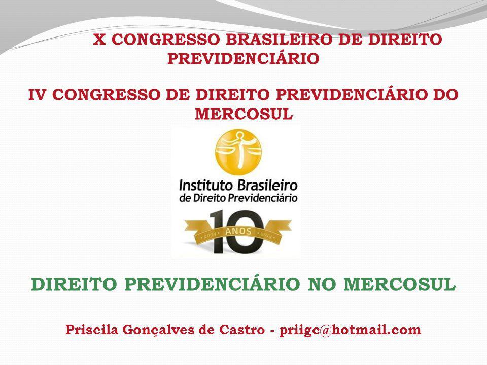 X CONGRESSO BRASILEIRO DE DIREITO PREVIDENCIÁRIO IV CONGRESSO DE DIREITO PREVIDENCIÁRIO DO MERCOSUL DIREITO PREVIDENCIÁRIO NO MERCOSUL Priscila Gonçalves de Castro - priigc@hotmail.com