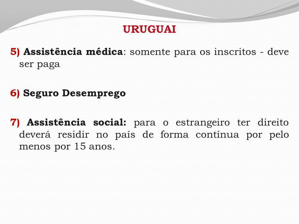 5 URUGUAI 5) Assistência médica : somente para os inscritos - deve ser paga 6) Seguro Desemprego 7) Assistência social: para o estrangeiro ter direito deverá residir no país de forma contínua por pelo menos por 15 anos.