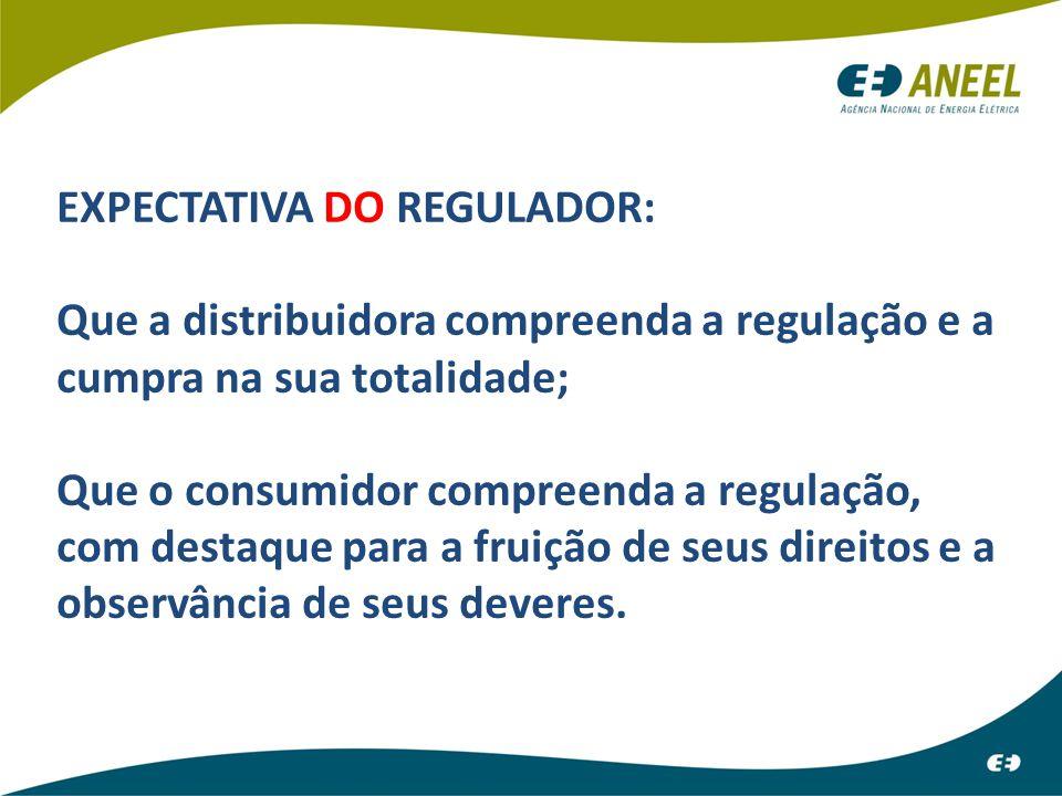 EXPECTATIVA DO REGULADOR: Que a distribuidora compreenda a regulação e a cumpra na sua totalidade; Que o consumidor compreenda a regulação, com destaq