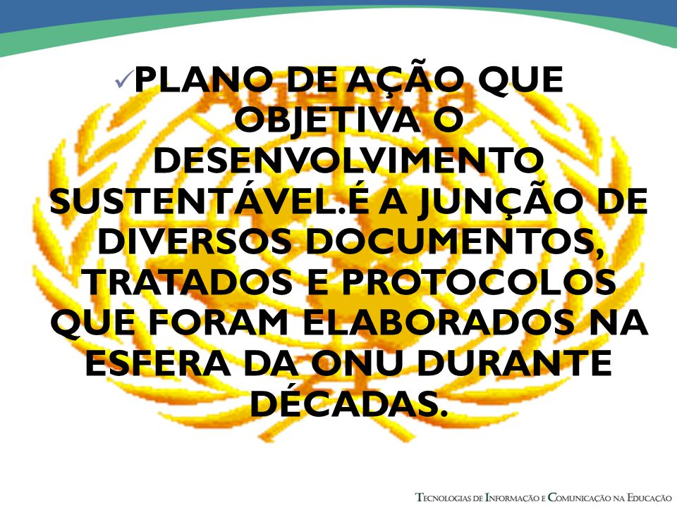 PLANO DE AÇÃO QUE OBJETIVA O DESENVOLVIMENTO SUSTENTÁVEL.É A JUNÇÃO DE DIVERSOS DOCUMENTOS, TRATADOS E PROTOCOLOS QUE FORAM ELABORADOS NA ESFERA DA ONU DURANTE DÉCADAS.