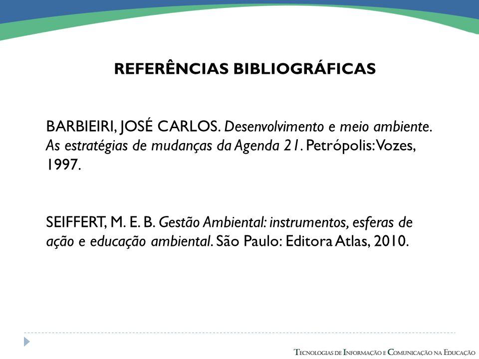 REFERÊNCIAS BIBLIOGRÁFICAS BARBIEIRI, JOSÉ CARLOS. Desenvolvimento e meio ambiente. As estratégias de mudanças da Agenda 21. Petrópolis: Vozes, 1997.