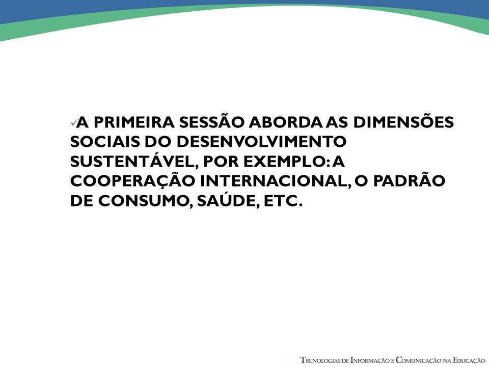 A PRIMEIRA SESSÃO ABORDA AS DIMENSÕES SOCIAIS DO DESENVOLVIMENTO SUSTENTÁVEL, POR EXEMPLO: A COOPERAÇÃO INTERNACIONAL, O PADRÃO DE CONSUMO, SAÚDE, ETC.