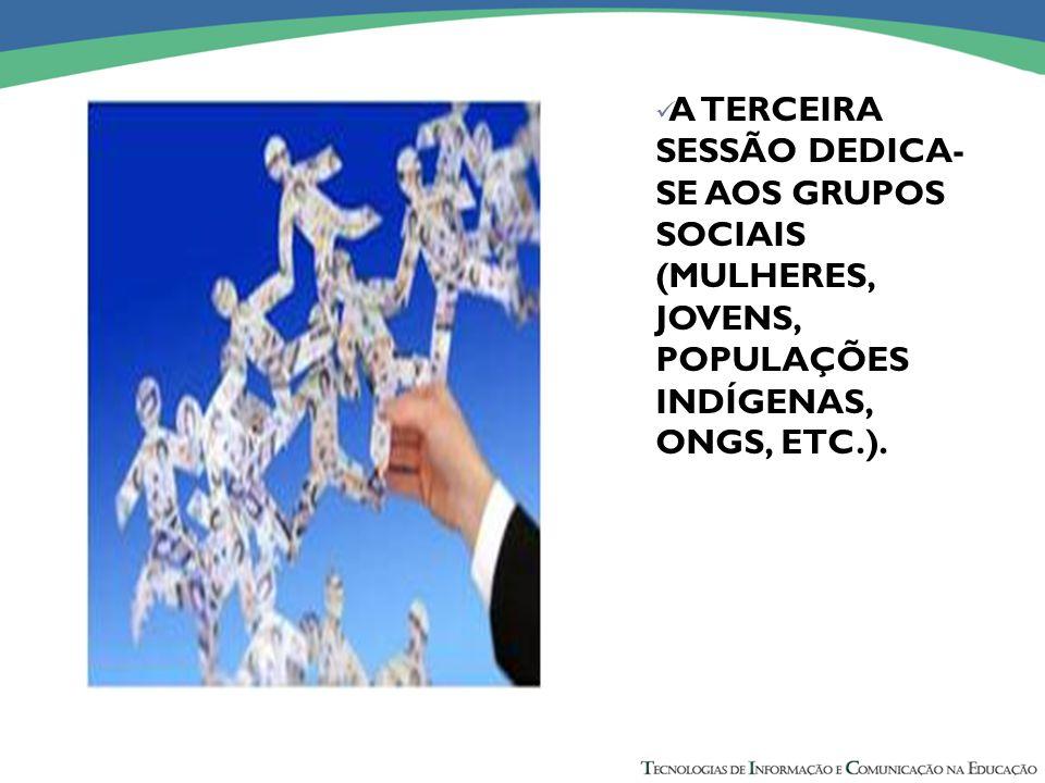 A TERCEIRA SESSÃO DEDICA- SE AOS GRUPOS SOCIAIS (MULHERES, JOVENS, POPULAÇÕES INDÍGENAS, ONGS, ETC.).