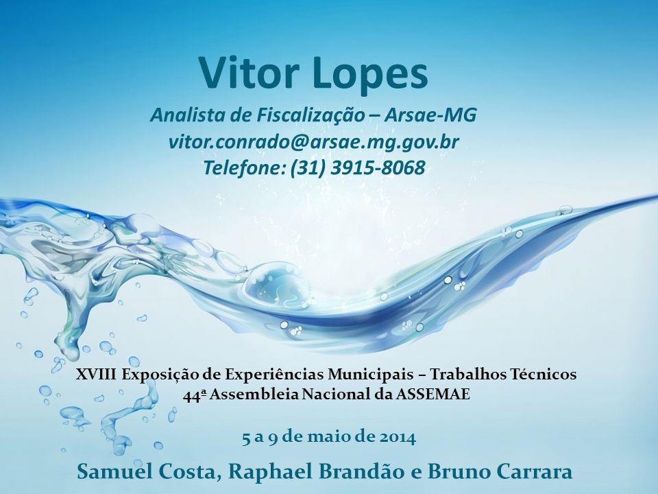 Vitor Lopes Analista de Fiscalização – Arsae-MG vitor.conrado@arsae.mg.gov.br Telefone: (31) 3915-8068 5 a 9 de maio de 2014 Samuel Costa, Raphael Bra