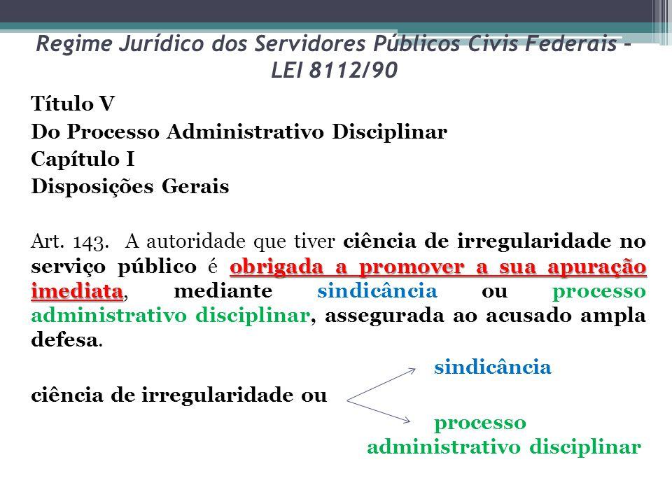 Regime Jurídico dos Servidores Públicos Civis Federais – LEI 8112/90 Título V Do Processo Administrativo Disciplinar Capítulo I Disposições Gerais obrigada a promover a sua apuração imediata Art.
